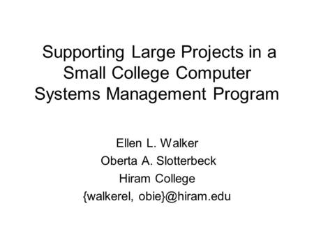 Supporting Large Projects in a Small College Computer Systems Management Program Ellen L. Walker Oberta A. Slotterbeck Hiram College {walkerel,