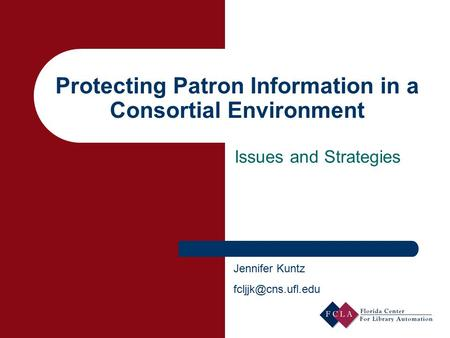 Protecting Patron Information in a Consortial Environment Issues and Strategies Jennifer Kuntz