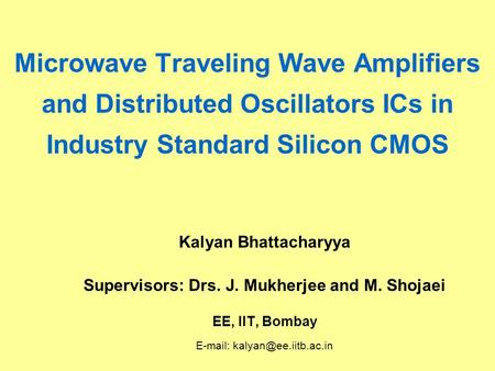 Microwave Traveling Wave Amplifiers and Distributed Oscillators ICs in Industry Standard Silicon CMOS Kalyan Bhattacharyya Supervisors: Drs. J. Mukherjee.