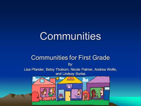 1 Communities Communities for First Grade By: Lisa Pfander, Betsy Thoburn, Nicole Palmer, Andrea Wolfe, and Lindsay Burlas.