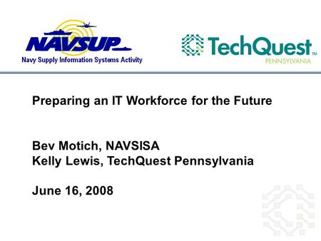 Preparing an IT Workforce for the Future Bev Motich, NAVSISA Kelly Lewis, TechQuest Pennsylvania June 16, 2008.