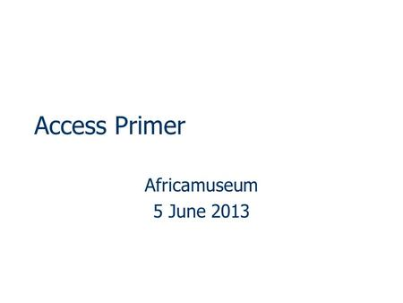 Access Primer Africamuseum 5 June 2013. MS Access  Relational Database Management System Data/information resides in series of related tables Principle.