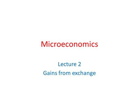 Microeconomics Lecture 2 Gains from exchange. Attention! I am giving each of you a piece of paper. On it is written information useful to you and private.