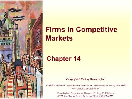 Firms in Competitive Markets Chapter 14 Copyright © 2001 by Harcourt, Inc. All rights reserved. Requests for permission to make copies of any part of the.