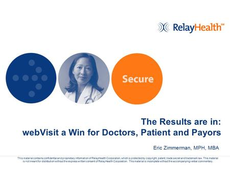 The Results are in: webVisit a Win for Doctors, Patient and Payors This material contains confidential and proprietary information of RelayHealth Corporation,