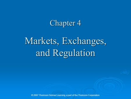 © 2007 Thomson Delmar Learning, a part of the Thomson Corporation Chapter 4 Markets, Exchanges, and Regulation.