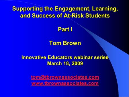 Supporting the Engagement, Learning, and Success of At-Risk Students Part I Tom Brown Innovative Educators webinar series March 18, 2009