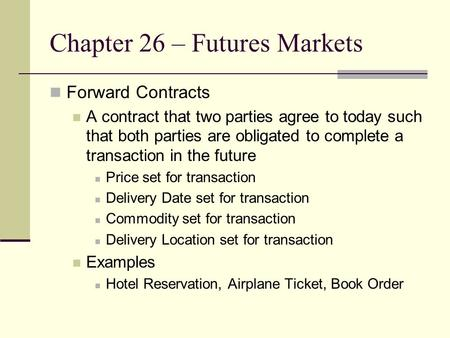 Chapter 26 – Futures Markets Forward Contracts A contract that two parties agree to today such that both parties are obligated to complete a transaction.