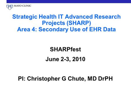 Strategic Health IT Advanced Research Projects (SHARP) Area 4: Secondary Use of EHR Data SHARPfest June 2-3, 2010 PI: Christopher G Chute, MD DrPH.