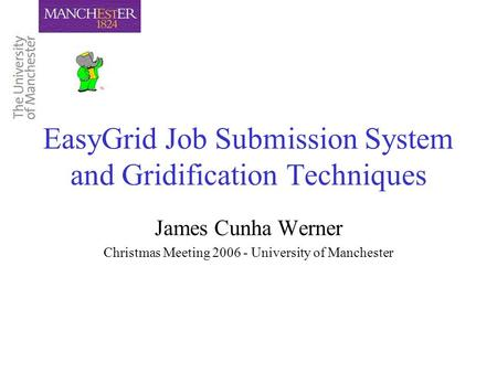 EasyGrid Job Submission System and Gridification Techniques James Cunha Werner Christmas Meeting 2006 - University of Manchester.