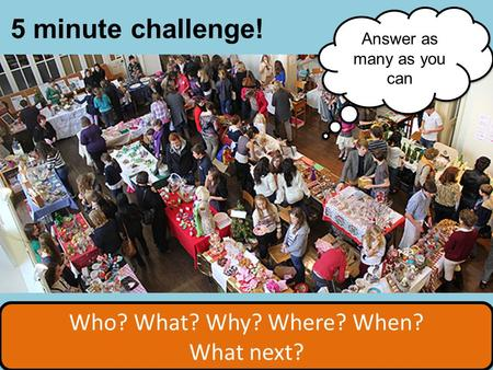 Who? What? Why? Where? When? What next? Who? What? Why? Where? When? What next? 5 minute challenge! Answer as many as you can.