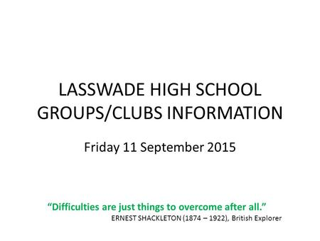 "LASSWADE HIGH SCHOOL GROUPS/CLUBS INFORMATION Friday 11 September 2015 ""Difficulties are just things to overcome after all."" ERNEST SHACKLETON (1874 –"