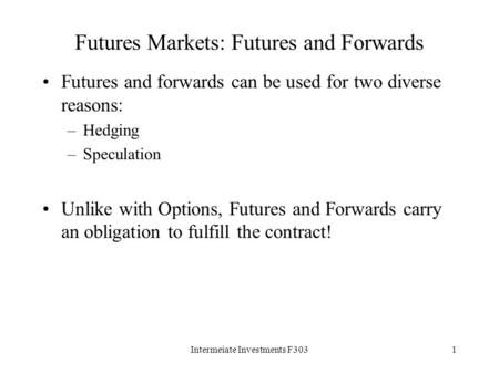 Intermeiate Investments F3031 Futures Markets: Futures and Forwards Futures and forwards can be used for two diverse reasons: –Hedging –Speculation Unlike.