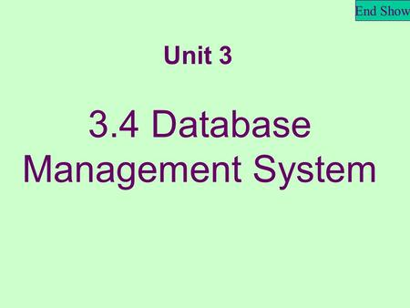 End Show 3.4 Database Management System Unit 3. End Show What is a database? It's an organized collection of data, related to a particular subject or.
