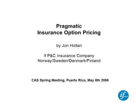 CAS Spring Meeting, Puerto Rico, May 8th 2006 Pragmatic Insurance Option Pricing by Jon Holtan If P&C Insurance Company Norway/Sweden/Denmark/Finland.