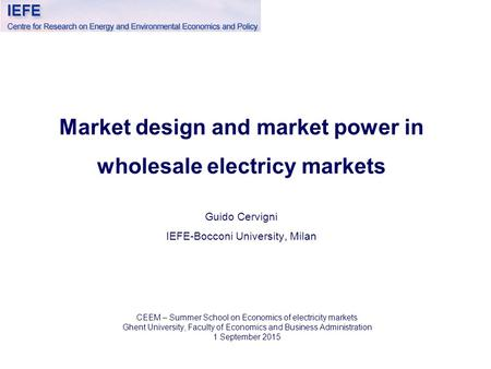 Market design and market power in wholesale electricy markets Guido Cervigni IEFE-Bocconi University, Milan CEEM – Summer School on Economics of electricity.