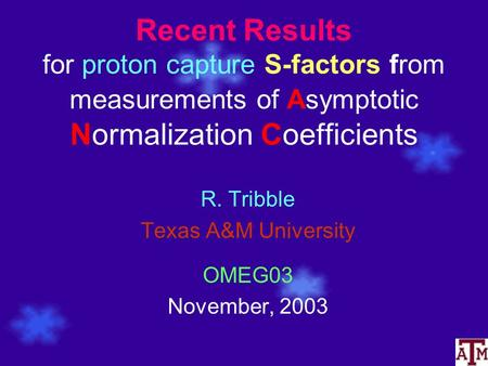 Recent Results for proton capture S-factors from measurements of Asymptotic Normalization Coefficients R. Tribble Texas A&M University OMEG03 November,
