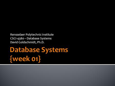 Rensselaer Polytechnic Institute CSCI-4380 – Database Systems David Goldschmidt, Ph.D.