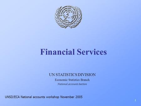 Financial Services 1 UN STATISTICS DIVISION Economic Statistics Branch National Accounts Section UNSD/ECA National accounts workshop November 2005.