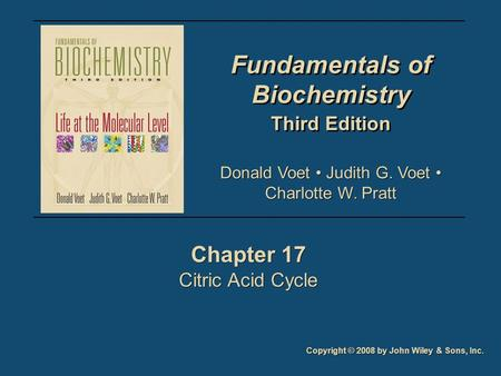 Fundamentals of Biochemistry Third Edition Fundamentals of Biochemistry Third Edition Chapter 17 Citric Acid Cycle Chapter 17 Citric Acid Cycle Copyright.
