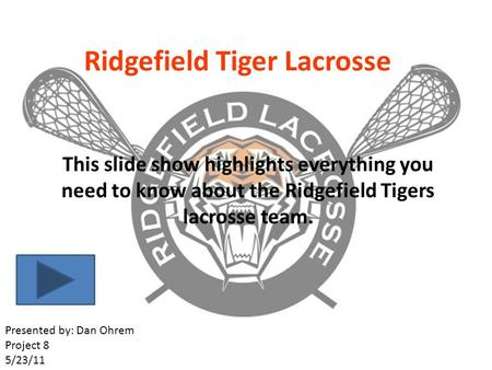 Ridgefield Tiger Lacrosse This slide show highlights everything you need to know about the Ridgefield Tigers lacrosse team. Presented by: Dan Ohrem Project.