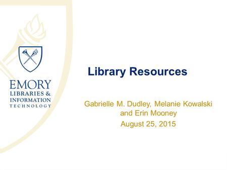 Library Resources Gabrielle M. Dudley, Melanie Kowalski and Erin Mooney August 25, 2015.