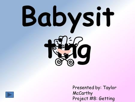 Babysit ting Presented by: Taylor McCarthy Project #8: Getting Involved in Your School December 14, 2010.