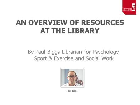 AN OVERVIEW OF RESOURCES AT THE LIBRARY By Paul Biggs Librarian for Psychology, Sport & Exercise and Social Work.