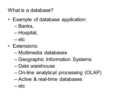 What is a database? Example of database application: –Banks, –Hospital, –etc Extensions: –Multimedia databases –Geographic Information Systems –Data warehouse.