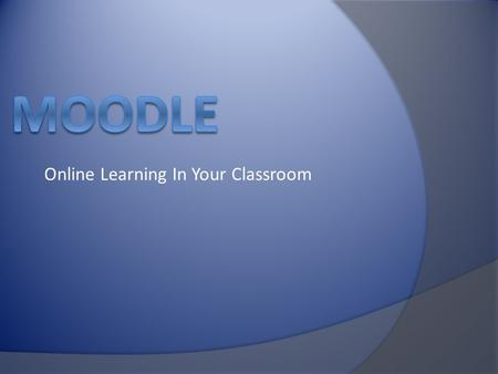 Online Learning In Your Classroom. MOODLE  M odular  O bject  O riented  D ynamic  L earning  E nvironment.