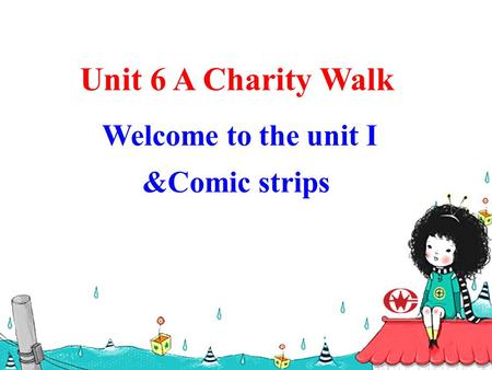 Unit 6 A Charity Walk Welcome to the unit I &Comic strips.
