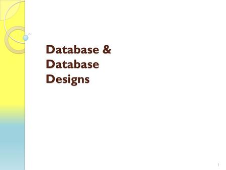 Database & Database Designs 1. Welcome to Databases Our goal is to have a basic understanding of databases Resources: ◦ Slides ◦ In Class Activities ◦