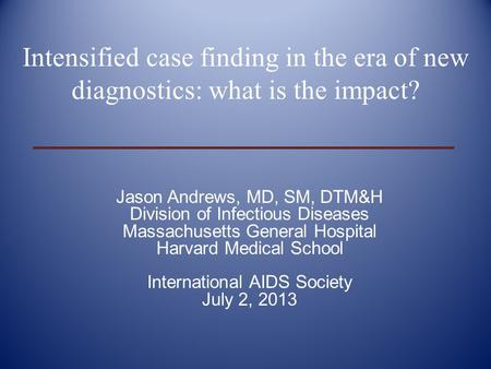 Jason Andrews, MD, SM, DTM&H Division of Infectious Diseases Massachusetts General Hospital Harvard Medical School International AIDS Society July 2, 2013.