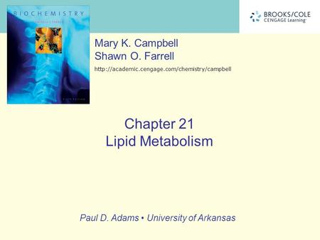 Chapter 21 Lipid Metabolism Mary K. Campbell Shawn O. Farrell  Paul D. Adams University of Arkansas.