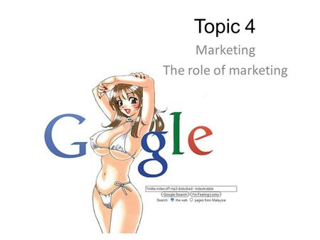 Topic 4 Marketing The role of marketing. Learning objectives Understand what marketing is and the role of marketing Asses the main features of markets,