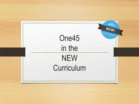 One45 in the NEW Curriculum. What do we need? 2. Curriculum Planning 2.1 Ability to determine where certain topics are covered in the curriculum 2.2 Ability.