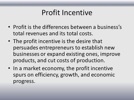 Profit Incentive Profit is the differences between a business's total revenues and its total costs. The profit incentive is the desire that persuades entrepreneurs.