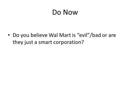 "Do Now Do you believe Wal Mart is ""evil""/bad or are they just a smart corporation?"