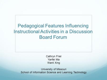 Pedagogical Features Influencing Instructional Activities in a Discussion Board Forum Cathryn Friel Yanfei Ma Wanli Xing University of Missouri School.