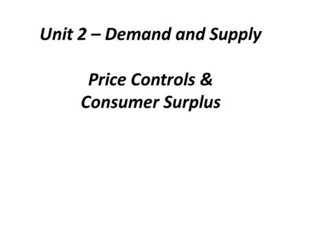 Unit 2 – Demand and Supply Price Controls & Consumer Surplus.