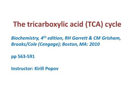 The tricarboxylic acid (TCA) cycle Biochemistry, 4 th edition, RH Garrett & CM Grisham, Brooks/Cole (Cengage); Boston, MA: 2010 pp 563-591 Instructor: