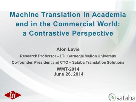 <strong>Machine</strong> <strong>Translation</strong> in Academia and in the Commercial World: a Contrastive Perspective Alon Lavie Research Professor – LTI, Carnegie Mellon University.