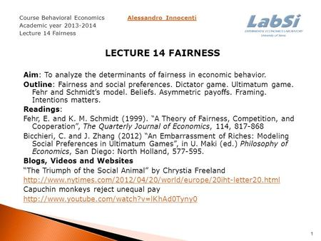 Course Behavioral Economics Alessandro InnocentiAlessandro Innocenti Academic year 2013-2014 Lecture 14 Fairness LECTURE 14 FAIRNESS Aim: To analyze the.