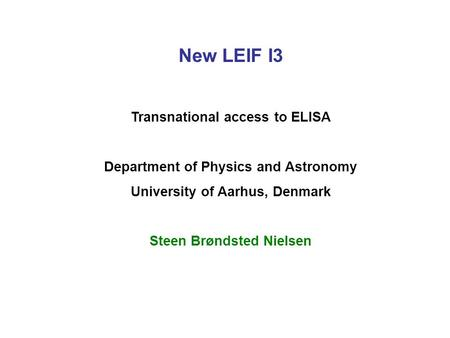 New LEIF I3 Transnational access to ELISA Department of Physics and Astronomy University of Aarhus, Denmark Steen Brøndsted Nielsen.