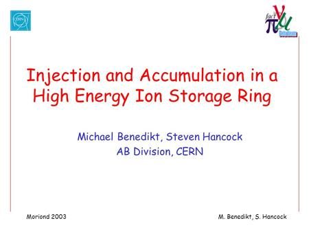 Moriond 2003M. Benedikt, S. Hancock Injection and Accumulation in a High Energy Ion Storage Ring Michael Benedikt, Steven Hancock AB Division, CERN.