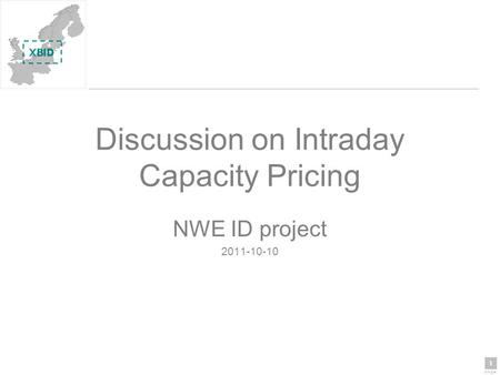 1 page 1 Discussion on Intraday Capacity Pricing NWE ID project 2011-10-10.