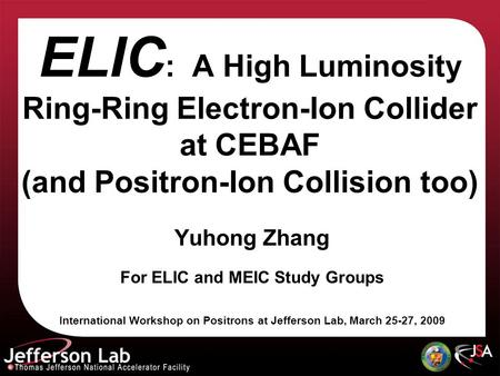 ELIC : A High Luminosity Ring-Ring Electron-Ion Collider at CEBAF (and Positron-Ion Collision too) Yuhong Zhang For ELIC and MEIC Study Groups International.