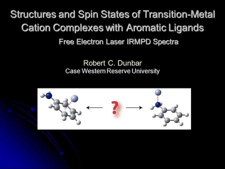 Structures and Spin States of Transition-Metal Cation Complexes with Aromatic Ligands Free Electron Laser IRMPD Spectra Robert C. Dunbar Case Western Reserve.