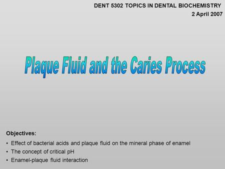 Effect of bacterial acids and plaque fluid on the mineral phase of enamel The concept of critical pH Enamel-plaque fluid interaction Objectives: DENT 5302.