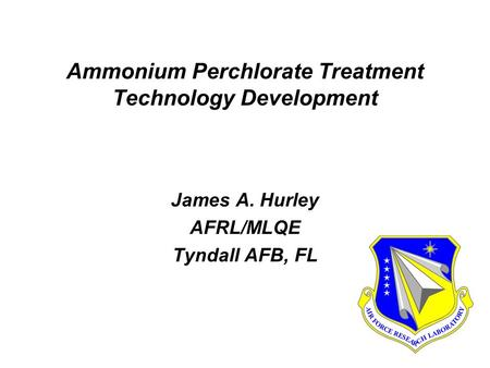 Ammonium Perchlorate Treatment Technology Development James A. Hurley AFRL/MLQE Tyndall AFB, FL James A. Hurley AFRL/MLQE Tyndall AFB, FL.